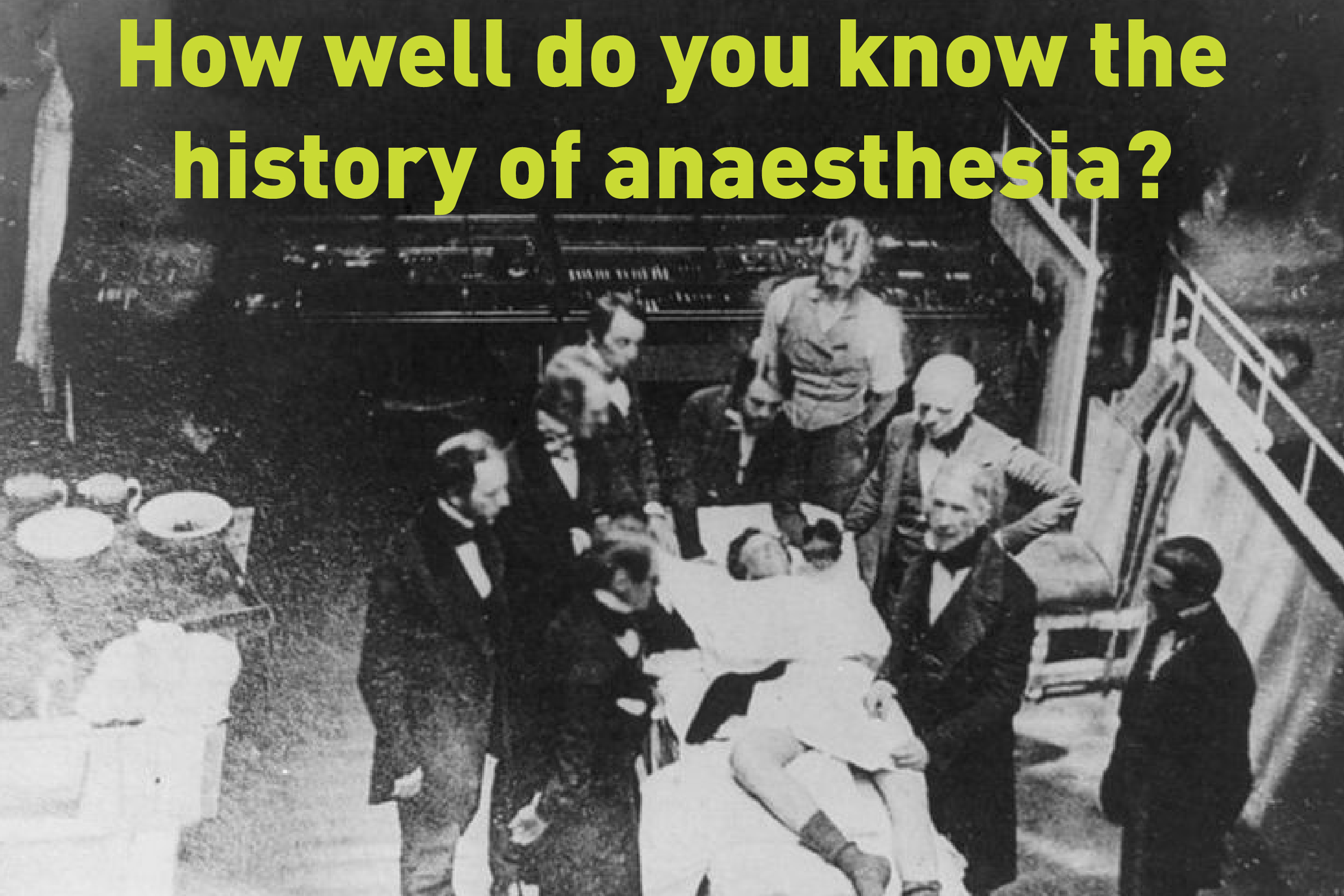 How Well Do You Know The History of Anaesthesia?